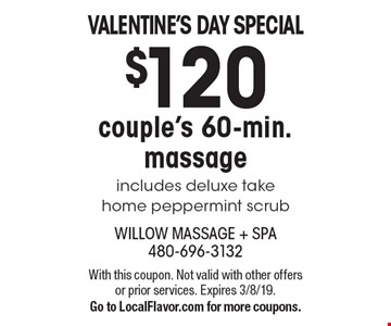 Valentine's Day special $120 couple's 60-min. massage includes deluxe take home peppermint scrub. With this coupon. Not valid with other offers or prior services. Expires 3/8/19. Go to LocalFlavor.com for more coupons.