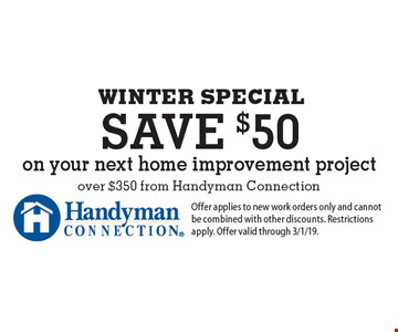 WINTER SPECIAL save $50 on your next home improvement project over $350 from Handyman Connection. Offer applies to new work orders only and cannot be combined with other discounts. Restrictions apply. Offer valid through 3/1/19.