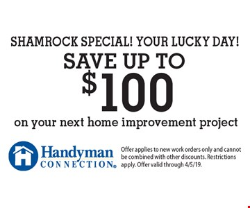 SHAMROCK SPECIAL! YOUR LUCKY DAY! Save up to $100 on your next home improvement project. Offer applies to new work orders only and cannot be combined with other discounts. Restrictions apply. Offer valid through 4/5/19.