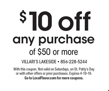 $10 off any purchase of $50 or more. With this coupon. Not valid on Saturdays, on St. Patty's Day or with other offers or prior purchases. Expires 4-19-19. Go to LocalFlavor.com for more coupons.