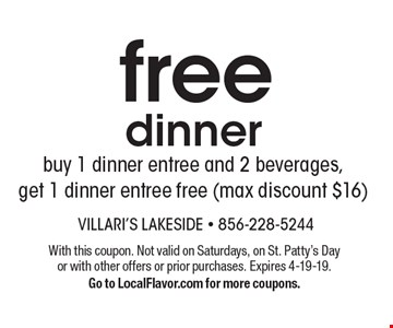 Free dinner. Buy 1 dinner entree and 2 beverages, get 1 dinner entree free (max discount $16). With this coupon. Not valid on Saturdays, on St. Patty's Day or with other offers or prior purchases. Expires 4-19-19. Go to LocalFlavor.com for more coupons.