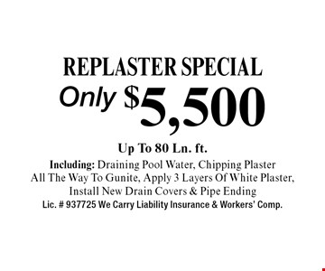 Only $5,500 Replaster SPECIAL Up To 80 Ln. ft.Including: Draining Pool Water, Chipping PlasterAll The Way To Gunite, Apply 3 Layers Of White Plaster,Install New Drain Covers & Pipe Ending Lic. # 937725 We Carry Liability Insurance & Workers' Comp. CLP0519