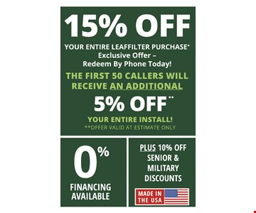 15% OFF YOUR ENTIRE LEAFFILTER PURCHASE* Exclusive Offer - Redeem By Phone Today! THE FIRST 50 CALLERS WILL RECEIVE AN ADDITIONAL 5% OFF YOUR ENTIRE INSTALL! **OFFER VALID AT ESTIMATE ONLY 0% FINANCING AVAILABLE PLUS 10% OFF SENIOR & MILITARY DISCOUNTS Expires 12/13/19