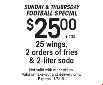 Sunday & Thu8rsdayFootball Special $25.00+ tax 25 wings, 2 orders of fries & 2-liter soda. Not valid with other offers. Valid on take-out and delivery only. Expires 11/8/19.