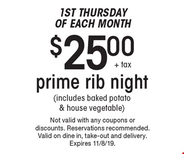 1st Thursday of Each Month $25.00+ tax prime rib night(includes baked potato & house vegetable). Not valid with any coupons or discounts. Reservations recommended. Valid on dine in, take-out and delivery.Expires 11/8/19.