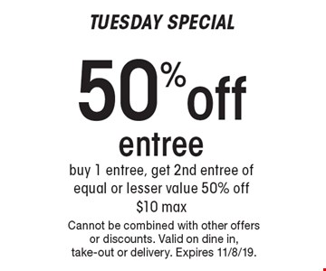 Tuesday Special 50% off entree buy 1 entree, get 2nd entree of equal or lesser value 50% off $10 max. Cannot be combined with other offers or discounts. Valid on dine in, take-out or delivery. Expires 11/8/19.