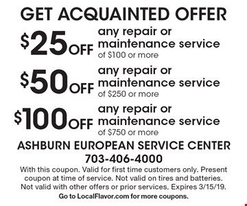 GET ACQUAINTED OFFER $100 Off any repair or maintenance service of $750 or more OR $50 Off any repair or maintenance service of $250 or more OR $25 Off any repair or maintenance service of $100 or more. . With this coupon. Valid for first time customers only. Present coupon at time of service. Not valid on tires and batteries.Not valid with other offers or prior services. Expires 3/15/19. Go to LocalFlavor.com for more coupons.