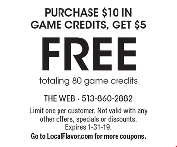 Free purchase $10 in game credits, get $5 totaling 80 game credits. Limit one per customer. Not valid with any other offers, specials or discounts. Expires 1-31-19. Go to LocalFlavor.com for more coupons.