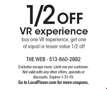 1/2 off VR experience buy one VR experience, get one of equal or lesser value 1/2 off. Excludes escape room. Limit one per customer. Not valid with any other offers, specials or discounts. Expires 1-31-19. Go to LocalFlavor.com for more coupons.