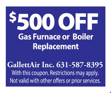$500 Off gas furnace or boiler replacement With this coupon. Restrictions may apply. Not valid with other offers or prior services. Expires1/3/20