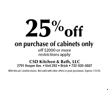 25% off on purchase of cabinets only off $2000 or more restrictions apply. With this ad. Limited choice. Not valid with other offers or prior purchases. Expires 1/3/20.