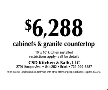 $6,288 cabinets & granite countertop 10' x 10' kitchen installed restrictions apply - call for details. With this ad. Limited choice. Not valid with other offers or prior purchases. Expires 1/3/20.