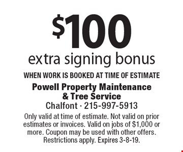 $100 extra signing bonus when work is booked at time of estimate. Coupons must be presented at time of estimate. No exceptions. Only valid at time of estimate. Not valid on prior estimates or invoices. Valid on jobs of $1,000 or more. Coupon may be used with other offers. Restrictions apply. Expires 3-8-19.