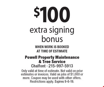 $100 extra signing bonus when work is booked at time of estimate. Coupons must be presented at time of estimate. No exceptions. Only valid at time of estimate. Not valid on prior estimates or invoices. Valid on jobs of $1,000 or more. Coupon may be used with other offers. Restrictions apply. Expires 9-6-19.