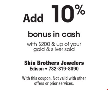 Add 10% bonus in cash with $200 & up of yourgold & silver sold. With this coupon. Not valid with other offers or prior services.
