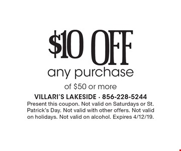 $10 off any purchaseof $50 or more. Present this coupon. Not valid on Saturdays or St. Patrick's Day. Not valid with other offers. Not valid on holidays. Not valid on alcohol. Expires 4/12/19.