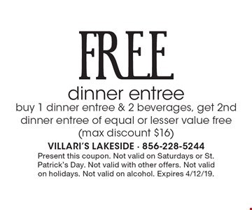 FREE dinner entree. buy 1 dinner entree & 2 beverages, get 2nd dinner entree of equal or lesser value free (max discount $16). Present this coupon. Not valid on Saturdays or St. Patrick's Day. Not valid with other offers. Not valid on holidays. Not valid on alcohol. Expires 4/12/19.