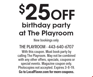 $25 OFF birthday party at The Playroom - New bookings only. With this coupon. Must book party by calling The Playroom. May not be combined with any other offers, specials, coupons or special events. Magazine coupon only. Photocopies not accepted. Expires 3-8-19.Go to LocalFlavor.com for more coupons.