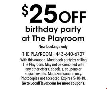 $25 OFF birthday party at The Playroom. New bookings only . With this coupon. Must book party by calling The Playroom. May not be combined with any other offers, specials, coupons or special events. Magazine coupon only. Photocopies not accepted. Expires 5-10-19. Go to LocalFlavor.com for more coupons.