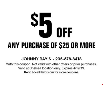 $5 off any purchase of $25 or more. With this coupon. Not valid with other offers or prior purchases. Valid at Chelsea location only. Expires 4/19/19. Go to LocalFlavor.com for more coupons.