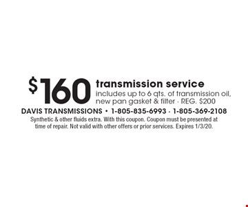 $160 transmission service. Includes up to 6 qts. of transmission oil, new pan gasket & filter. REG. $200. Synthetic & other fluids extra. With this coupon. Coupon must be presented at time of repair. Not valid with other offers or prior services. Expires 1/3/20.