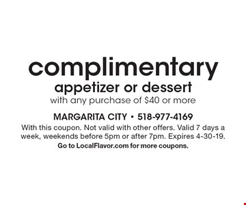 Complimentary appetizer or dessert with any purchase of $40 or more. With this coupon. Not valid with other offers. Valid 7 days a week, weekends before 5pm or after 7pm. Expires 4-30-19. Go to LocalFlavor.com for more coupons.