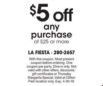 $5 off any purchase of $25 or more. With this coupon. Must present coupon before ordering. One coupon per party. Dine in only. Not valid with other offers, discounts, gift certificates or Thursday Margarita Special. Valid at Clifton Park location only. Exp. 4-30-19.