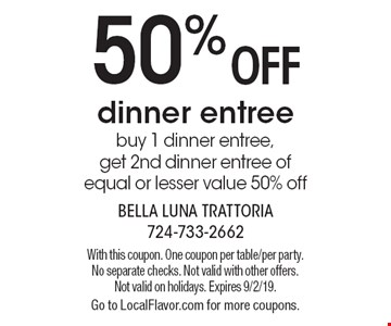 50% off dinner entree. buy 1 dinner entree, get 2nd dinner entree of equal or lesser value 50% off. With this coupon. One coupon per table/per party. No separate checks. Not valid with other offers. Not valid on holidays. Expires 9/2/19. Go to LocalFlavor.com for more coupons.