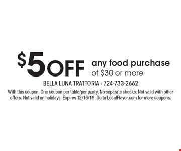 $5 off any food purchase of $30 or more. With this coupon. One coupon per table/per party. No separate checks. Not valid with other offers. Not valid on holidays. Expires 12/16/19. Go to LocalFlavor.com for more coupons.