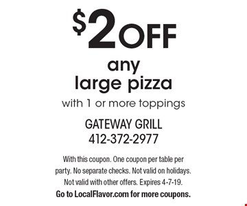 $2 OFF any large pizza with 1 or more toppings. With this coupon. One coupon per table per party. No separate checks. Not valid on holidays. Not valid with other offers. Expires 4-7-19. Go to LocalFlavor.com for more coupons.