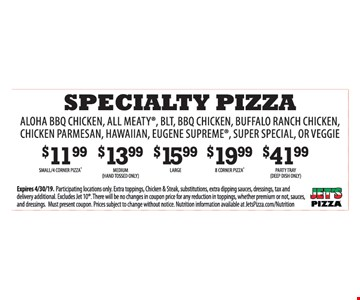 Specialty pizza.Aloha bbq chicken, all meaty, blt, bbq chicken, buffalo ranch chicken, chicken parmesan, hawaiian, eugene supreme, super special, or veggie . $11.99 small 4 corner pizza. $13.99 Medium (hand tossed only). $15.99 Large. $19.99 8 corner pizza. $41.99 Party Tray (Deep dish only). Expires04/30/19. Participating locations only. Extra toppings, Chicken & Steak, substitutions, extra dipping sauces, dressings, tax and delivery additional. Excludes Jet 10. There will be no changes in coupon price for any reduction in toppings, whether premium or not, sauces, and dressings. Must present coupon. Prices subject to change without notice. Nutrition information available at JetsPizza.com/Nutrition