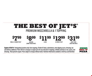 The best of jet's. Premium mozzarella & 1 topping. $7.99 small 4 corner pizza. $8.99 Medium (hand tossed only). $11.99 Large. $12.99 8 corner pizza. $31.99 Party Tray (Deep dish only). Expires04/30/19. Participating locations only. Extra toppings, Chicken & Steak, substitutions, extra dipping sauces, dressings, tax and delivery additional. There will be no changes in coupon price for any reduction in toppings, whether premium or not, sauces, and dressings. Must present coupon. Prices subject to change without notice. Nutrition information available at JetsPizza.com/Nutrition