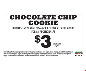$3Chocolate Chip Cookie. Purchase any large pizza get a chocolate chip cookie for an additional $3. Online Code: CK3T.Expires 12/6/19. Participating locations only. Extra toppings, substitutions, extra dipping sauces, dressings, tax and delivery additional.There will be no changes in coupon price for any reduction in toppings, whether premium or not, sauces, and dressings. Must present coupon. Prices subject to change without notice Nutrition information available at JetsPizza.com/Nutrition