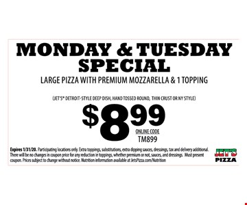Monday & Tuesday Special $8.99 large pizza with premium mozzarella & 1 topping. Online Code: TM899. Expires 1/31/20. Participating locations only. Extra toppings, substitutions, extra dipping sauces, dressings, tax and delivery additional. There will be no changes in coupon price for any reduction in toppings, whether premium or not, sauces, and dressings. Must present coupon. Prices subject to change without notice. Nutrition information available at JetsPizza.com/Nutrition