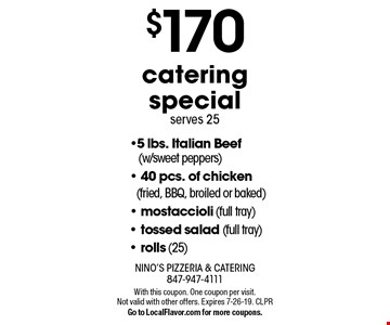 $170 catering special - serves 25. 5 lbs. Italian Beef (w/sweet peppers)- 40 pcs. of chicken (fried, BBQ, broiled or baked)- mostaccioli (full tray)- tossed salad (full tray)- rolls (25). With this coupon. One coupon per visit. Not valid with other offers. Expires 7-26-19. CLPR. Go to LocalFlavor.com for more coupons.