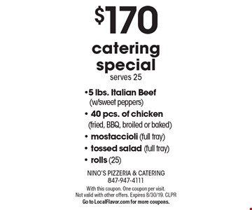 $170 catering special serves 25 -5 lbs. Italian Beef (w/sweet peppers)- 40 pcs. of chicken (fried, BBQ, broiled or baked)- mostaccioli (full tray)- tossed salad (full tray)- rolls (25) . With this coupon. One coupon per visit. Not valid with other offers. Expires 8/30/19. CLPRGo to LocalFlavor.com for more coupons.