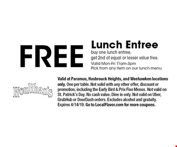 Free Lunch Entree. Buy one lunch entree, get 2nd of equal or lesser value free. Valid Mon-Fri 11am-3pmPick from any item on our lunch menu. Valid at Paramus, Hasbrouck Heights, and Weehawken locations only. One per table. Not valid with any other offer, discount or promotion, including the Early Bird & Prix Fixe Menus. Not valid on St. Patrick's Day. No cash value. Dine in only. Not valid on Uber, GrubHub or DoorDash orders. Excludes alcohol and gratuity. Expires 4/14/19. Go to LocalFlavor.com for more coupons.