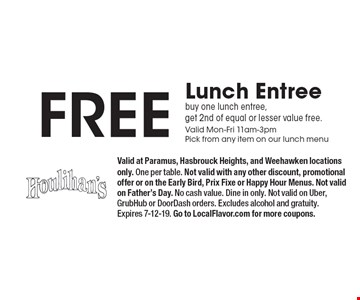 Free Lunch Entree buy one lunch entree, get 2nd of equal or lesser value free. Valid Mon-Fri 11am-3pmPick from any item on our lunch menu. Valid at Paramus, Hasbrouck Heights, and Weehawken locations only. One per table. Not valid with any other discount, promotional offer or on the Early Bird, Prix Fixe or Happy Hour Menus. Not valid on Father's Day. No cash value. Dine in only. Not valid on Uber, GrubHub or DoorDash orders. Excludes alcohol and gratuity. Expires 7-12-19. Go to LocalFlavor.com for more coupons.
