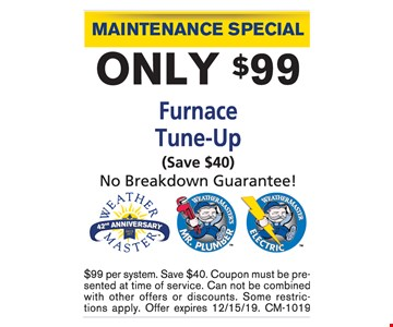 Maintenance Special. Only $99 FurnaceTune-Up (Save $40) No Breakdown Guarantee!. $99 per system. Save $40. Coupon must be presented at time of service. Can not be combined with other offers or discounts. Some restrictions apply. Offer expires12/15/19