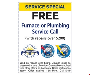 Service Special. Free Furnace or PlumbingService Call (with repairs over $200). Valid on repairs over $200. Coupon must be presented at time of service. Can not be combined with other offers or discounts. Some restrictions apply. Offer expires12/15/19