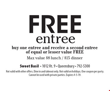 Free entree. Buy one entree and receive a second entree of equal or lesser value free. Max value $8 lunch / $15 dinner. Not valid with other offers. Dine in and takeout only. Not valid on holidays. One coupon per party. 
