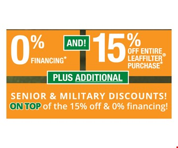 0% financing and 15% off entire Leaffilter purchase. Plus additional senior and military discounts! On top of the 15% off & 0% financing!