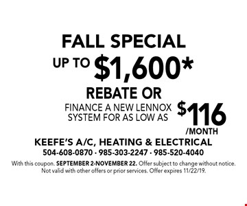 FALL SPECIAL. Up to $1,600* rebate or finance a new Lennox system for as low as $116/MONTH. With this coupon. September 2-November 22. Offer subject to change without notice. Not valid with other offers or prior services. Offer expires 11/22/19.