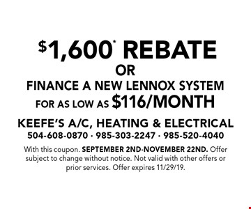 For As Low As $116/Month Finance A New Lennox System. $1,600* Rebate. With this coupon. September 2nd-November 22nd. Offer subject to change without notice. Not valid with other offers or prior services. Offer expires 11/29/19.