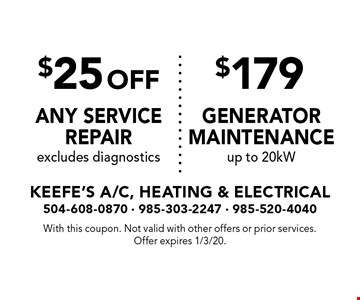 $179 generator maintenance up to 20kW. $25 off any service repair excludes diagnostics. With this coupon. Not valid with other offers or prior services. Offer expires 1/3/20.