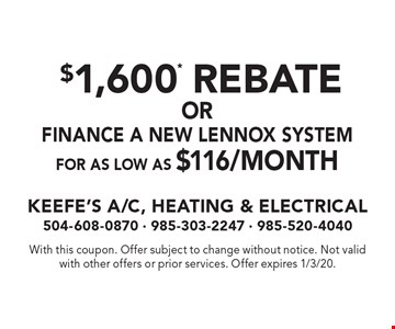 $1,600* Rebate OR Finance A New Lennox System For As Low As $116/Month. With this coupon. Offer subject to change without notice. Not valid with other offers or prior services. Offer expires 1/3/20.