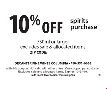 10% Off spirits purchase. 750ml or larger excludes sale & allocated items ZIP CODE:__________. With this coupon. Not valid with other offers. One coupon per customer. Excludes sale and allocated items. Expires 10-31-19. Go to LocalFlavor.com for more coupons.