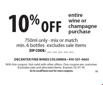 10% Off entire wine or champagne purchase. 750ml only - mix or match min. 6 bottles excludes sale items ZIP CODE:__________. With this coupon. Not valid with other offers. One coupon per customer. Excludes sale and allocated items. Expires 10-31-19. Go to LocalFlavor.com for more coupons.