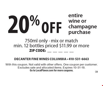20% Off entire wine or champagne purchase. 750ml only - mix or match min. 12 bottles priced $11.99 or more ZIP CODE:__________. With this coupon. Not valid with other offers. One coupon per customer. Excludes sale and allocated items. Expires 10-31-19. Go to LocalFlavor.com for more coupons.