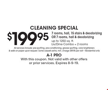 Cleaning Special $199.95 7 rooms, hall, 15 stairs & deodorizing OR 7 rooms, hall & deodorizing up to 1250 sq. ft. Liv/Dine Combo = 2 rooms All services include: pre-spotting, pre-conditioning, grease spotting, color brighteners & walk-on paper upon request. Some carpets extra, min. charge $89.95 per visit - Residential only. With this coupon. Not valid with other offers or prior services. Expires 8-9-19.